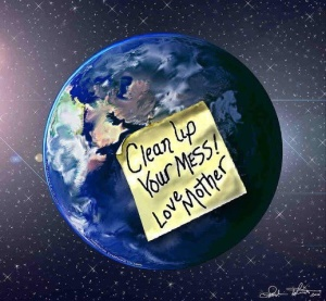 clean up your mess Mother Earth
