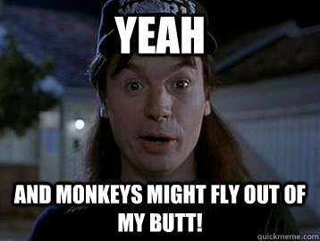 monkeys might fly out of my butt.jpg